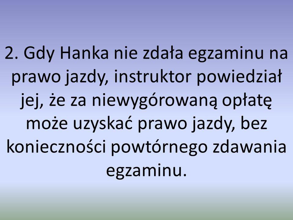 2. Gdy Hanka nie zdała egzaminu na prawo jazdy, instruktor powiedział jej, że za niewygórowaną opłatę może uzyskać prawo jazdy, bez konieczności powtó