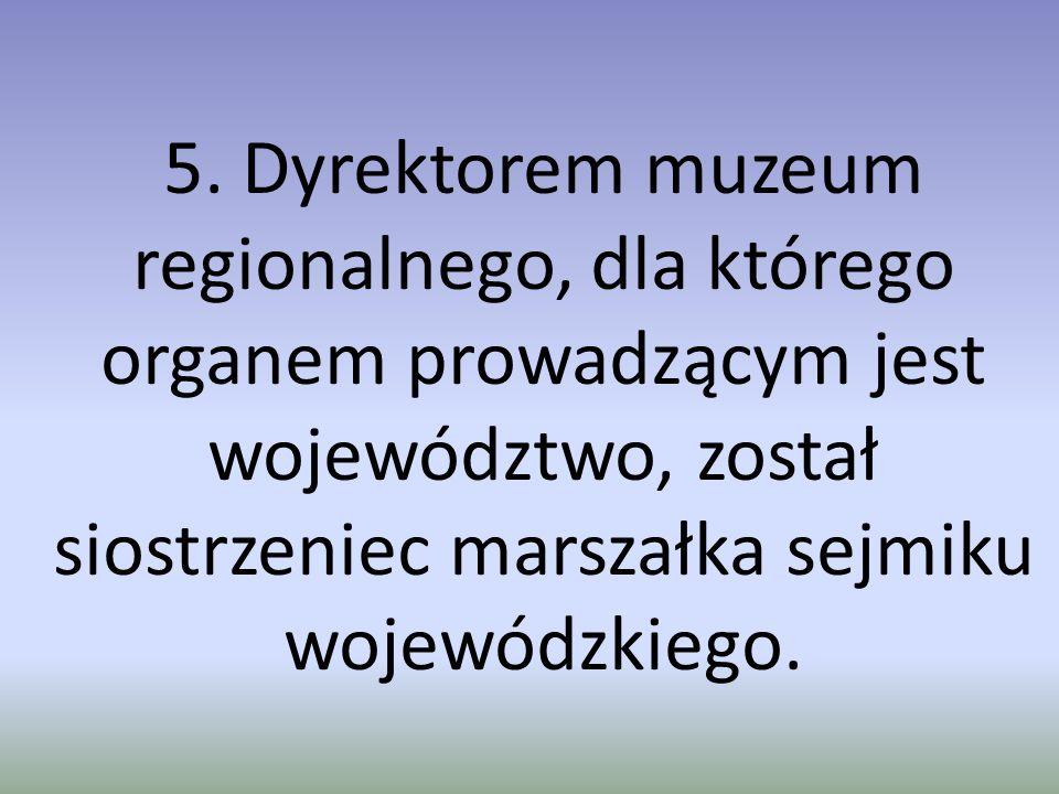 5. Dyrektorem muzeum regionalnego, dla którego organem prowadzącym jest województwo, został siostrzeniec marszałka sejmiku wojewódzkiego.