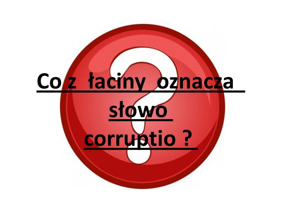 Co z łaciny oznacza słowo corruptio ?