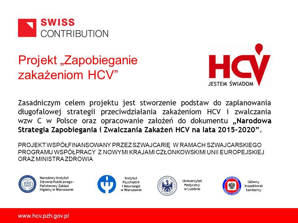 """Projekt """"Zapobieganie zakażeniom HCV PROJEKT WSPÓŁFINANSOWANY PRZEZ SZWAJCARIĘ W RAMACH SZWAJCARSKIEGO PROGRAMU WSPÓŁPRACY Z NOWYMI KRAJAMI CZŁONKOWSKIMI UNII EUROPEJSKIEJ ORAZ MINISTRA ZDROWIA www.hcv.pzh.gov.pl Zasadniczym celem projektu jest stworzenie podstaw do zaplanowania długofalowej strategii przeciwdziałania zakażeniom HCV i zwalczania wzw C w Polsce oraz opracowanie założeń do dokumentu """"Narodowa Strategia Zapobiegania i Zwalczania Zakażeń HCV na lata 2015-2020 ."""