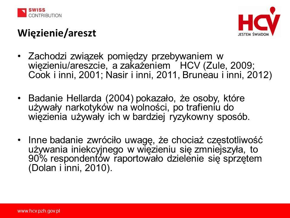 www.hcv.pzh.gov.pl Więzienie/areszt Zachodzi związek pomiędzy przebywaniem w więzieniu/areszcie, a zakażeniem HCV (Zule, 2009; Cook i inni, 2001; Nasir i inni, 2011, Bruneau i inni, 2012) Badanie Hellarda (2004) pokazało, że osoby, które używały narkotyków na wolności, po trafieniu do więzienia używały ich w bardziej ryzykowny sposób.