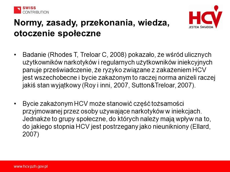 www.hcv.pzh.gov.pl Normy, zasady, przekonania, wiedza, otoczenie społeczne Badanie (Rhodes T, Treloar C, 2008) pokazało, że wśród ulicznych użytkowników narkotyków i regularnych użytkowników iniekcyjnych panuje przeświadczenie, że ryzyko związane z zakażeniem HCV jest wszechobecne i bycie zakażonym to raczej norma aniżeli raczej jakiś stan wyjątkowy (Roy i inni, 2007, Sutton&Treloar, 2007).