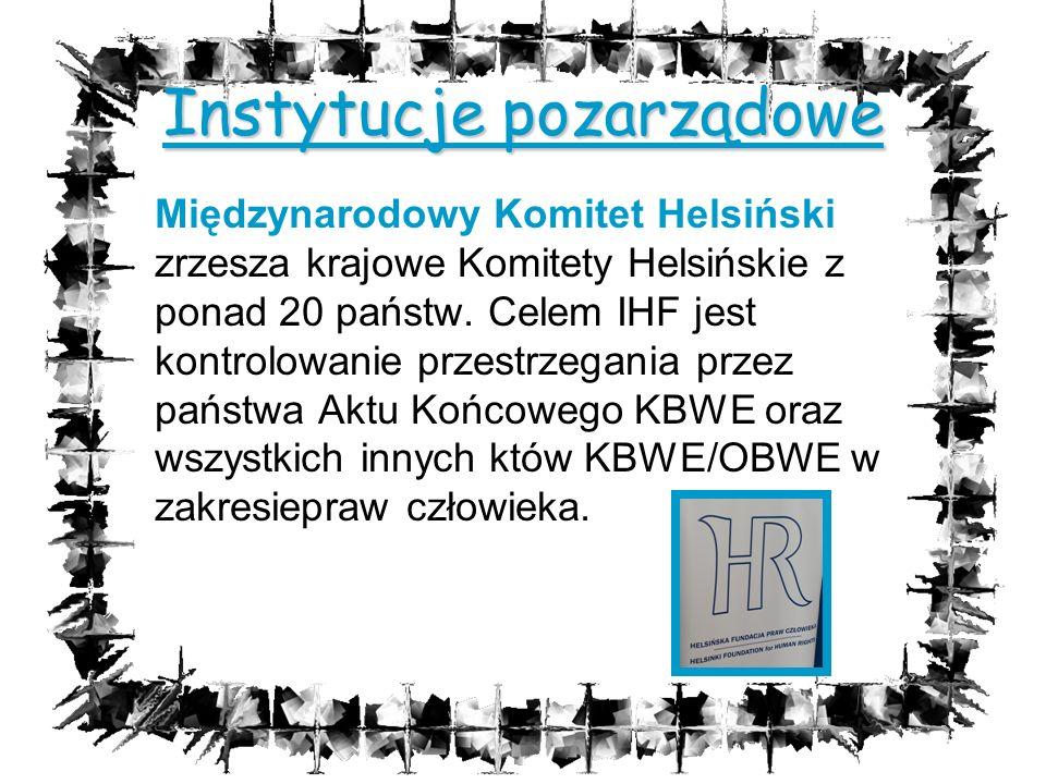 Instytucje pozarządowe Międzynarodowy Komitet Helsiński zrzesza krajowe Komitety Helsińskie z ponad 20 państw. Celem IHF jest kontrolowanie przestrzeg