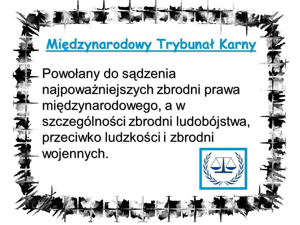 Międzynarodowy Trybunał Karny Powołany do sądzenia najpoważniejszych zbrodni prawa międzynarodowego, a w szczególności zbrodni ludobójstwa, przeciwko