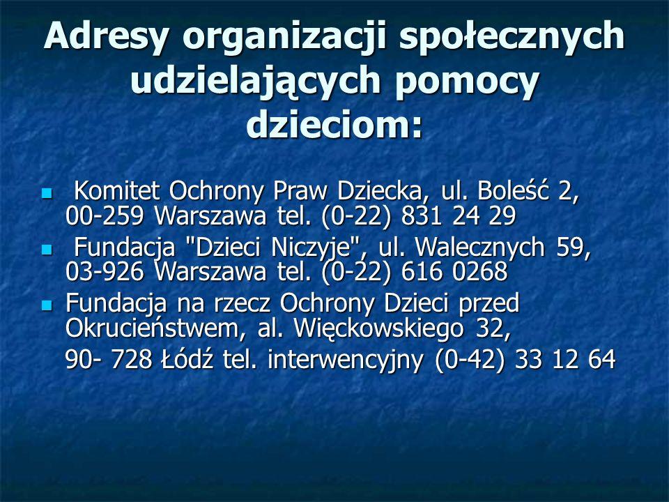 Adresy organizacji społecznych udzielających pomocy dzieciom: Komitet Ochrony Praw Dziecka, ul. Boleść 2, 00-259 Warszawa tel. (0-22) 831 24 29 Komite