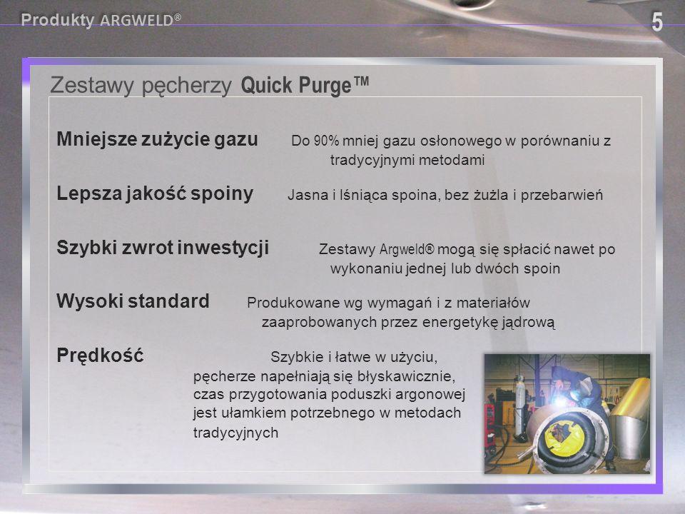 W całości wykonane z materiałów nie wydzielających związków szkodliwych dla spoiny i jej otoczenia Quick Purge™ System Zestawy pęcherzy Quick Purge™ 6 6 Produkty ARGWELD®