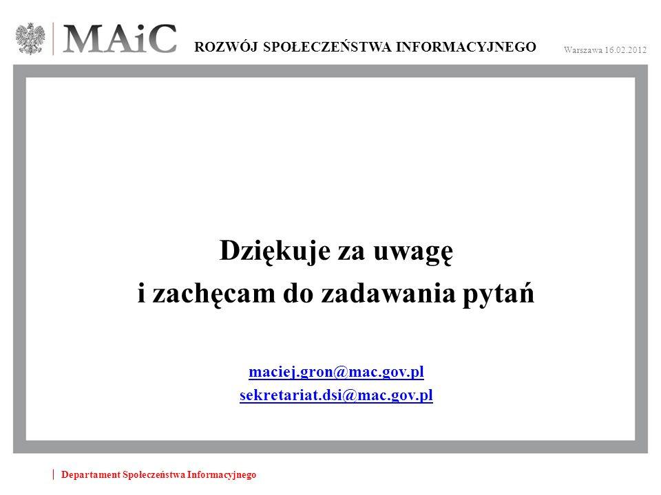 Departament Społeczeństwa Informacyjnego ROZWÓJ SPOŁECZEŃSTWA INFORMACYJNEGO Warszawa 16.02.2012 Dziękuje za uwagę i zachęcam do zadawania pytań maciej.gron@mac.gov.pl sekretariat.dsi@mac.gov.pl