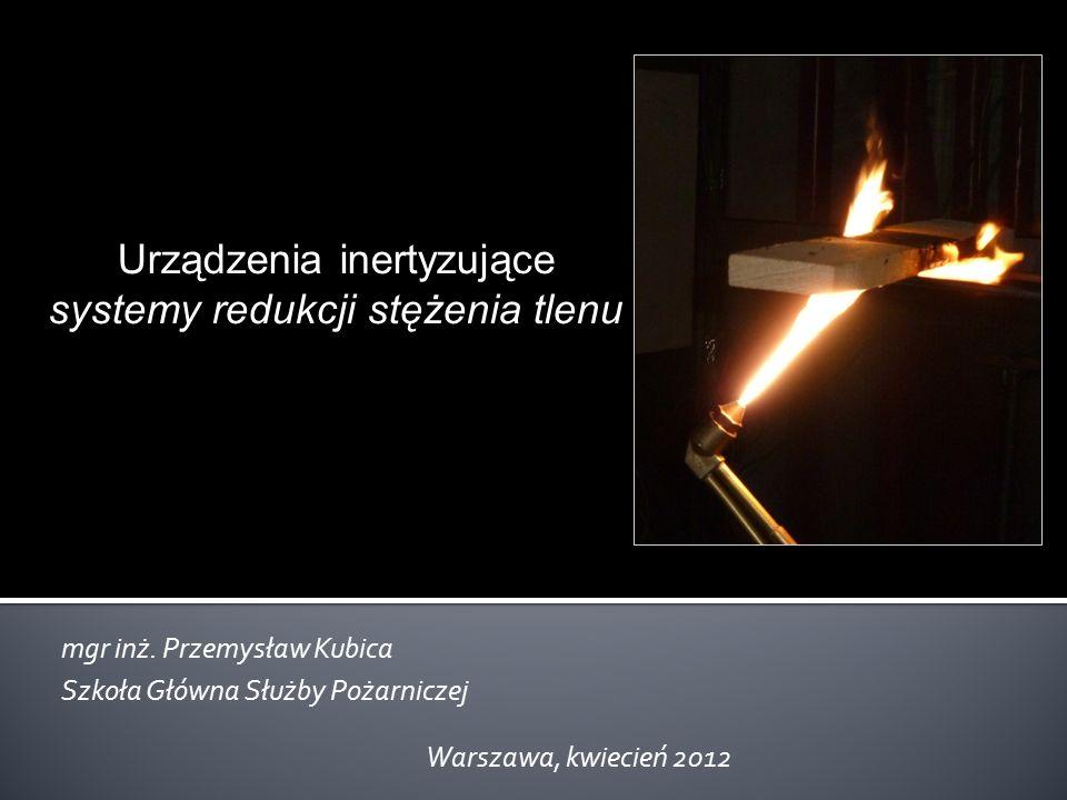 Urządzenia inertyzujące systemy redukcji stężenia tlenu mgr inż. Przemysław Kubica Szkoła Główna Służby Pożarniczej Warszawa, kwiecień 2012