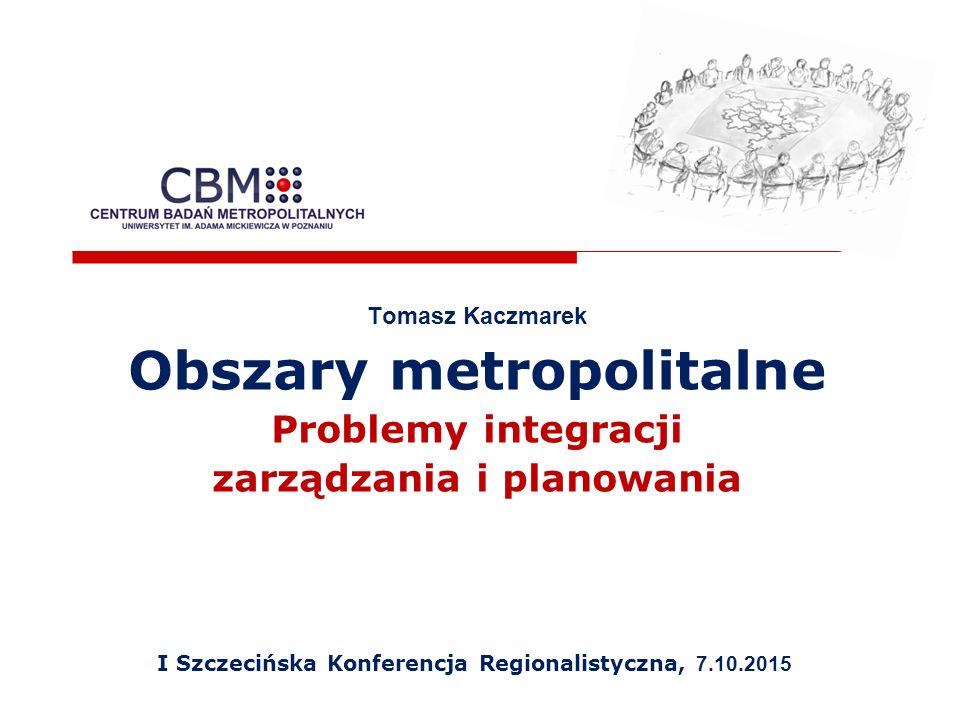 Tomasz Kaczmarek Obszary metropolitalne Problemy integracji zarządzania i planowania I Szczecińska Konferencja Regionalistyczna, 7.10.2015