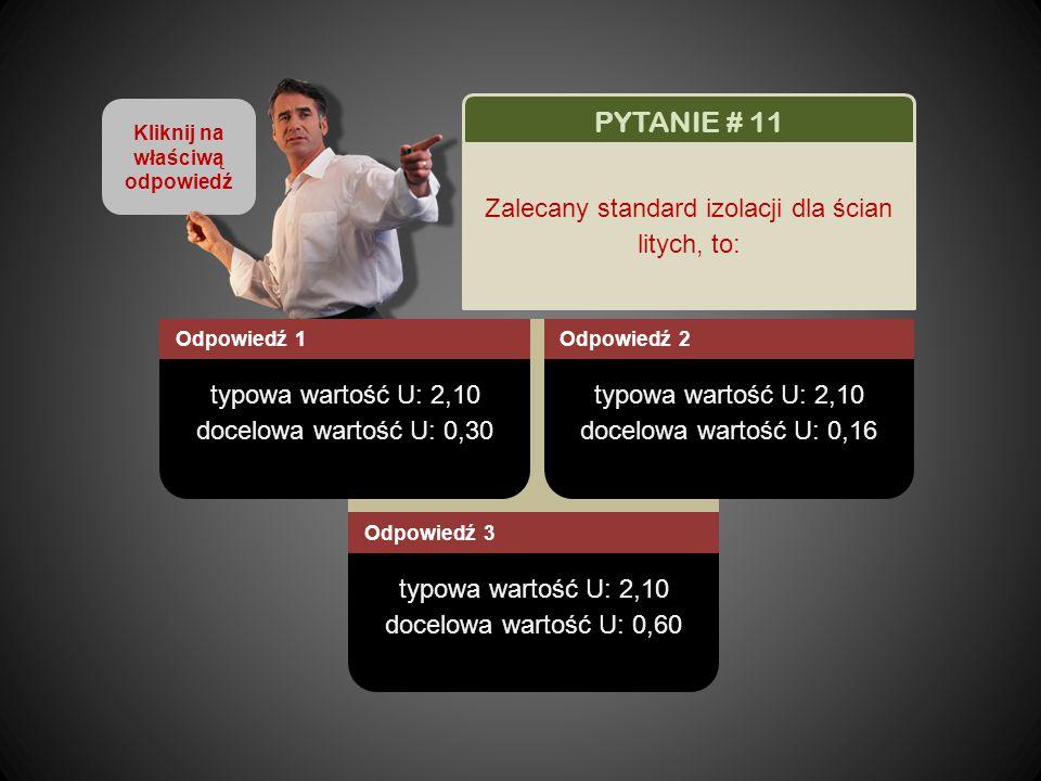 Kliknij na właściwą odpowiedź typowa wartość U: 2,10 docelowa wartość U: 0,30 Odpowiedź 1 typowa wartość U: 2,10 docelowa wartość U: 0,16 Odpowiedź 2 typowa wartość U: 2,10 docelowa wartość U: 0,60 Odpowiedź 3 PYTANIE # 11 Zalecany standard izolacji dla ścian litych, to:
