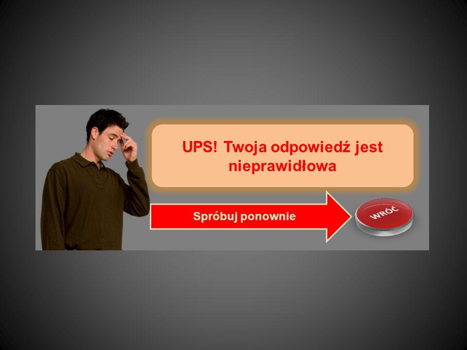 UPS! Twoja odpowiedź jest nieprawidłowa Spróbuj ponownie