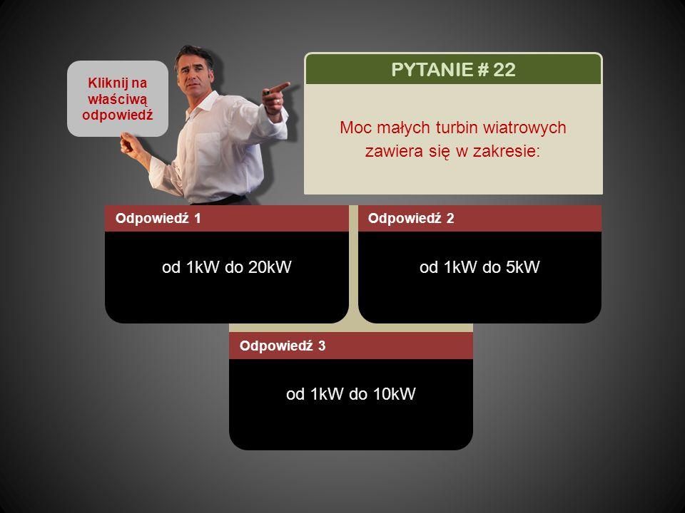 Kliknij na właściwą odpowiedź od 1kW do 20kW Odpowiedź 1 od 1kW do 5kW Odpowiedź 2 od 1kW do 10kW Odpowiedź 3 PYTANIE # 22 Moc małych turbin wiatrowych zawiera się w zakresie: