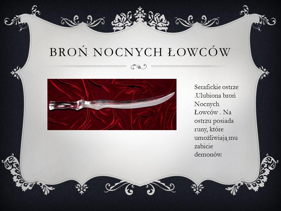BROŃ NOCNYCH ŁOWCÓW Serafickie ostrze.Ulubiona broń Nocnych Łowców. Na ostrzu posiada runy, które umożliwiają mu zabicie demonów.