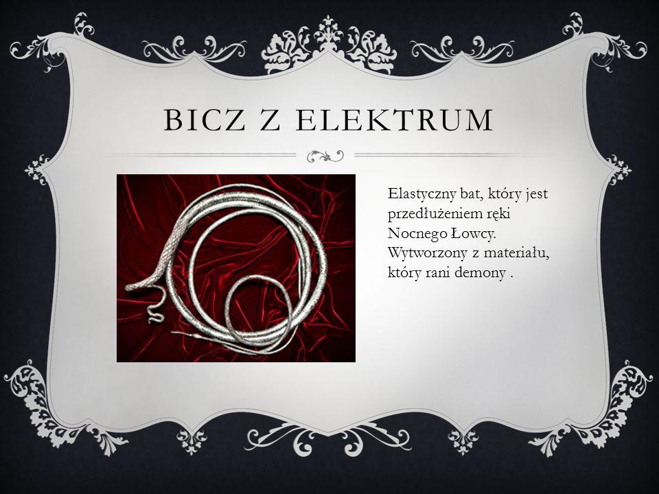 BICZ Z ELEKTRUM Elastyczny bat, który jest przedłużeniem ręki Nocnego Łowcy. Wytworzony z materiału, który rani demony.