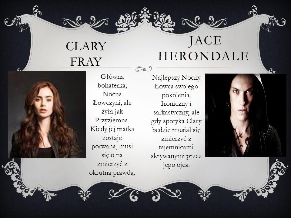 JACE HERONDALE CLARY FRAY Główna bohaterka, Nocna Łowczyni, ale żyła jak Przyziemna. Kiedy jej matka zostaje porwana, musi się o na zmierzyć z okrutna