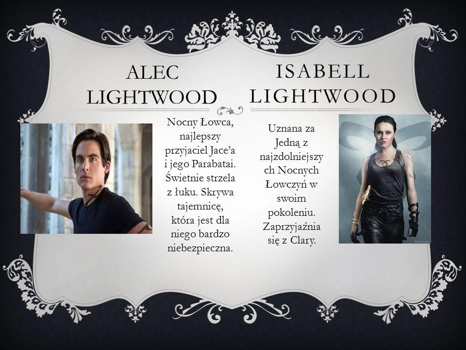 ISABELL LIGHTWOOD ALEC LIGHTWOOD Nocny Łowca, najlepszy przyjaciel Jace'a i jego Parabatai. Świetnie strzela z łuku. Skrywa tajemnicę, która jest dla