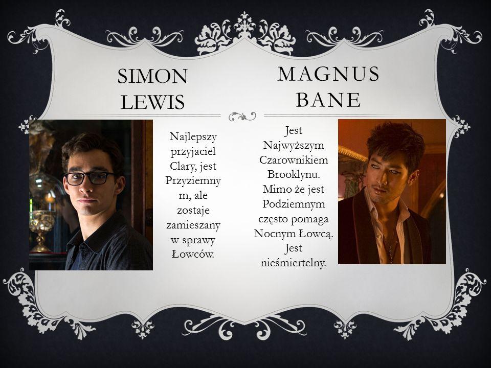 MAGNUS BANE SIMON LEWIS Najlepszy przyjaciel Clary, jest Przyziemny m, ale zostaje zamieszany w sprawy Łowców. Jest Najwyższym Czarownikiem Brooklynu.