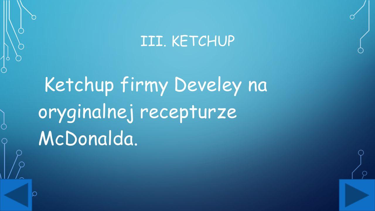 III. KETCHUP Ketchup firmy Develey na oryginalnej recepturze McDonalda.
