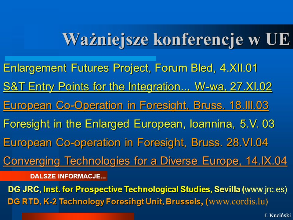 Ważniejsze konferencje w UE DALSZE INFORMACJE... Enlargement Futures Project, Forum Bled, 4.XII.01 S&T Entry Points for the Integration.., W-wa, 27.XI