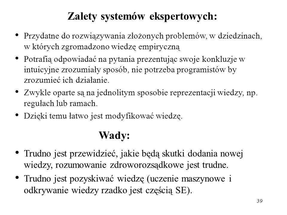 39 Zalety systemów ekspertowych: Wady: Przydatne do rozwiązywania złożonych problemów, w dziedzinach, w których zgromadzono wiedzę empiryczną Potrafią
