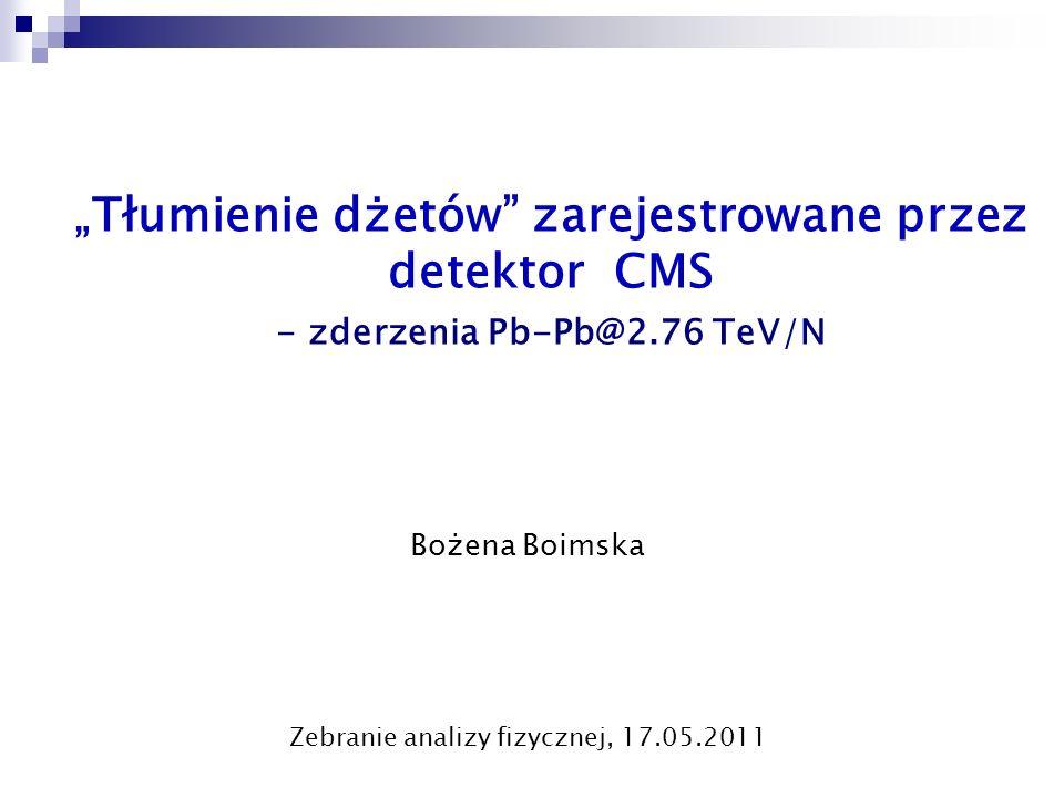 """"""" Tłumienie dżetów"""" zarejestrowane przez detektor CMS - zderzenia Pb-Pb@2.76 TeV/N Bożena Boimska Zebranie analizy fizycznej, 17.05.2011"""