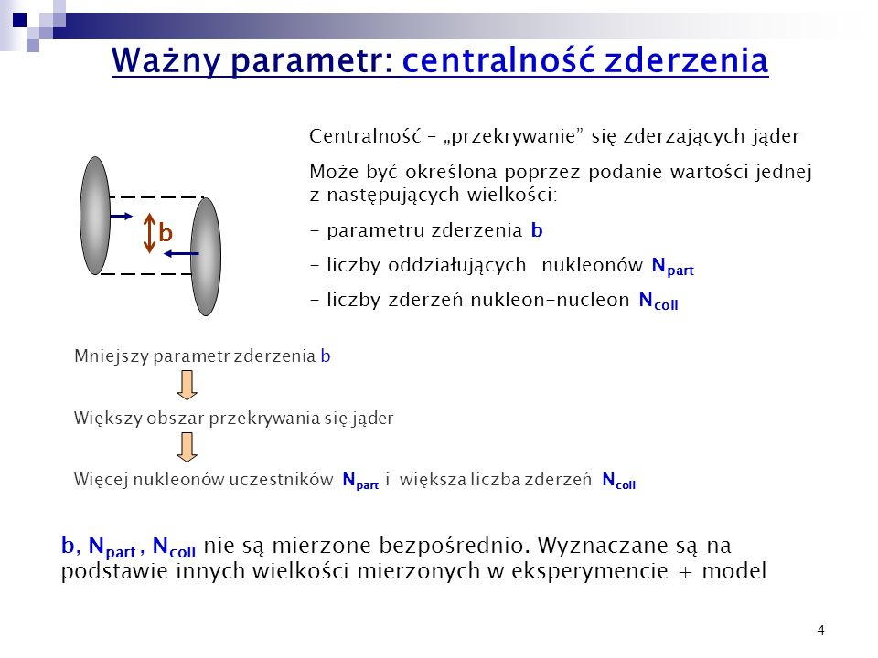 4 Ważny parametr: centralność zderzenia b Mniejszy parametr zderzenia b Większy obszar przekrywania się jąder Więcej nukleonów uczestników N part i większa liczba zderzeń N coll b, N part, N coll nie są mierzone bezpośrednio.