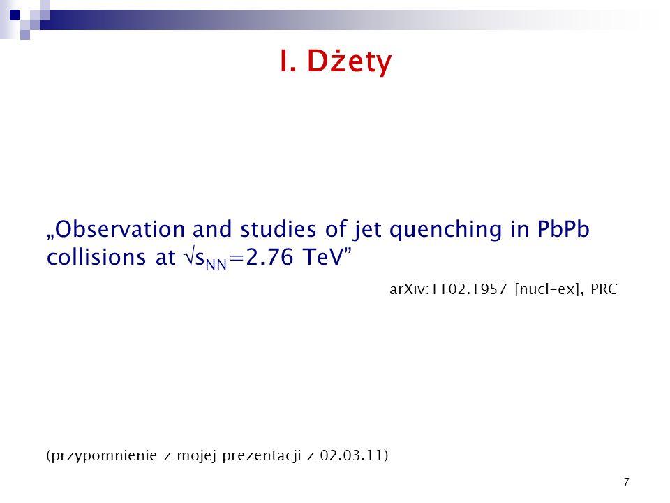 """7 I. Dżety arXiv:1102.1957 [nucl-ex], PRC (przypomnienie z mojej prezentacji z 02.03.11) """"Observation and studies of jet quenching in PbPb collisions"""