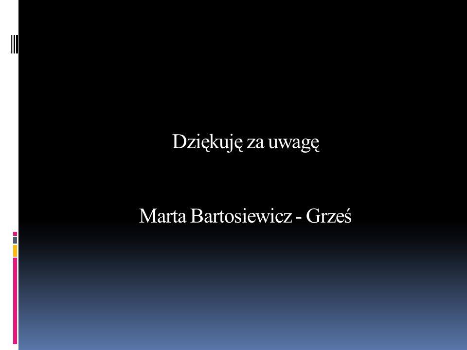 Dziękuję za uwagę Marta Bartosiewicz - Grześ