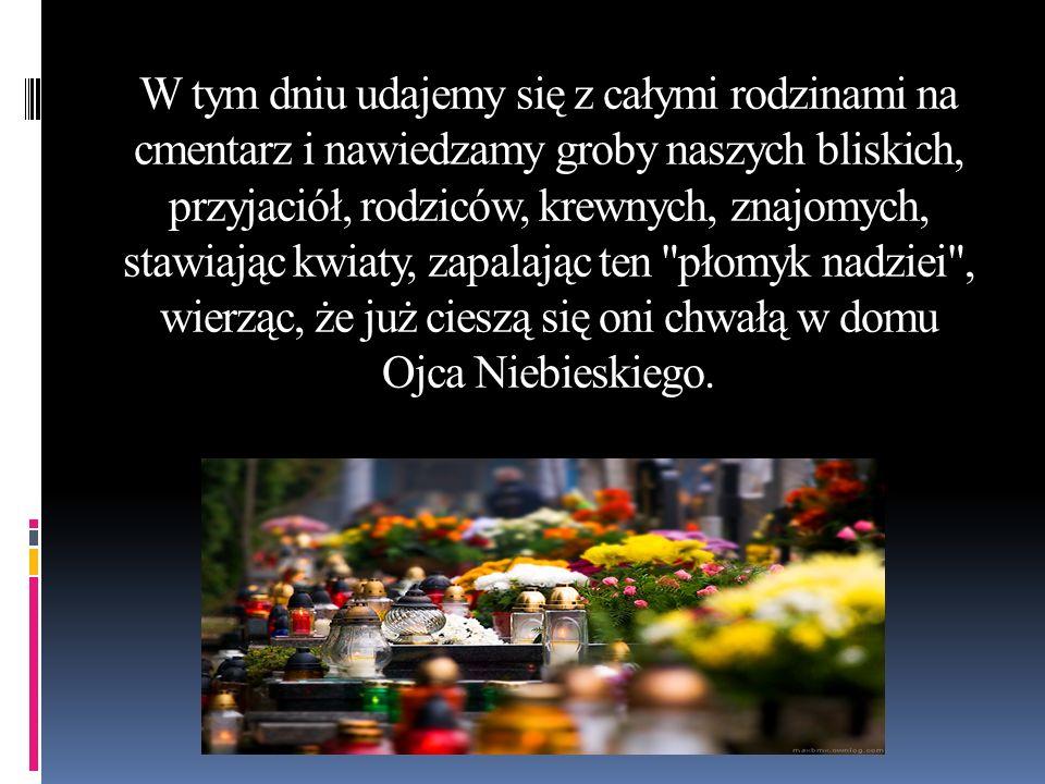 W tym dniu udajemy się z całymi rodzinami na cmentarz i nawiedzamy groby naszych bliskich, przyjaciół, rodziców, krewnych, znajomych, stawiając kwiaty