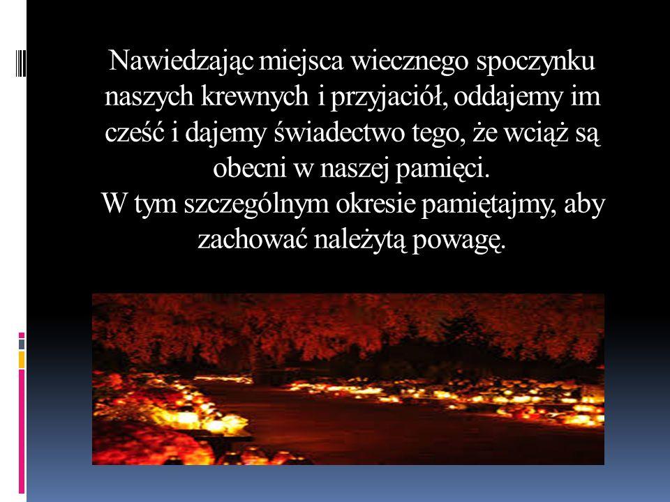 Nawiedzając miejsca wiecznego spoczynku naszych krewnych i przyjaciół, oddajemy im cześć i dajemy świadectwo tego, że wciąż są obecni w naszej pamięci
