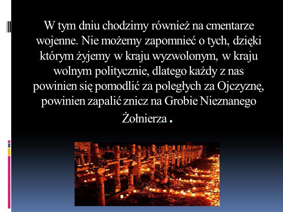 W tym dniu chodzimy również na cmentarze wojenne. Nie możemy zapomnieć o tych, dzięki którym żyjemy w kraju wyzwolonym, w kraju wolnym politycznie, dl