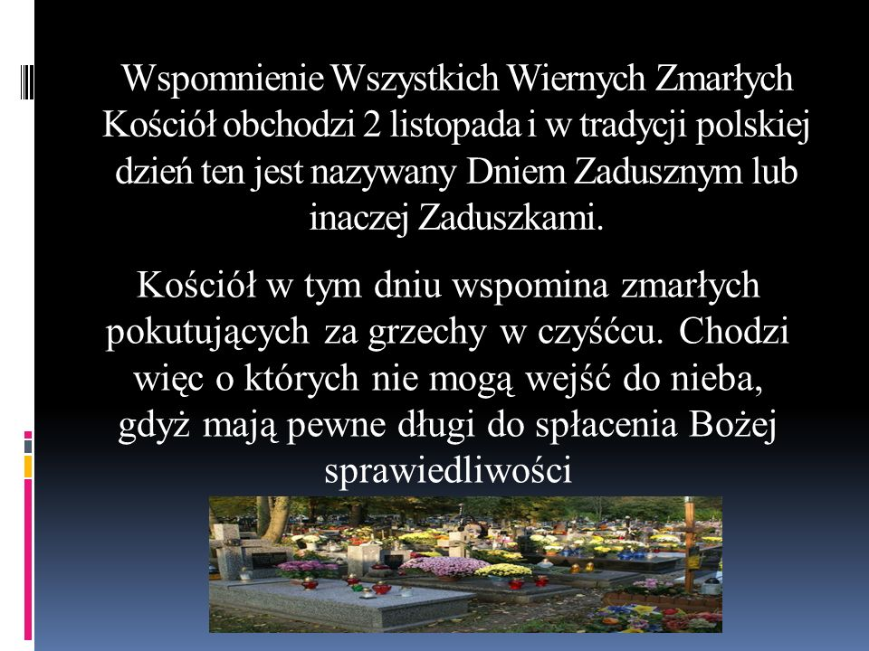 Wspomnienie Wszystkich Wiernych Zmarłych Kościół obchodzi 2 listopada i w tradycji polskiej dzień ten jest nazywany Dniem Zadusznym lub inaczej Zadusz