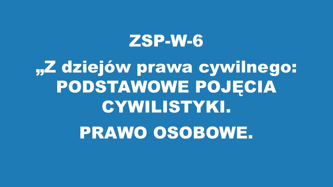 """ZSP-W-6 """"Z dziejów prawa cywilnego: PODSTAWOWE POJĘCIA CYWILISTYKI. PRAWO OSOBOWE."""