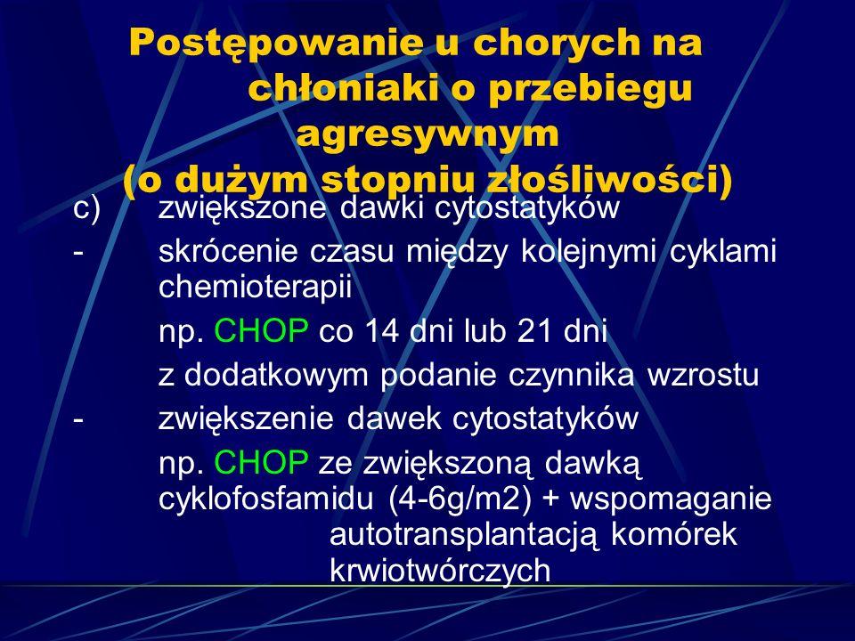 Postępowanie u chorych na chłoniaki o przebiegu agresywnym (o dużym stopniu złośliwości) c)zwiększone dawki cytostatyków -skrócenie czasu między kolejnymi cyklami chemioterapii np.
