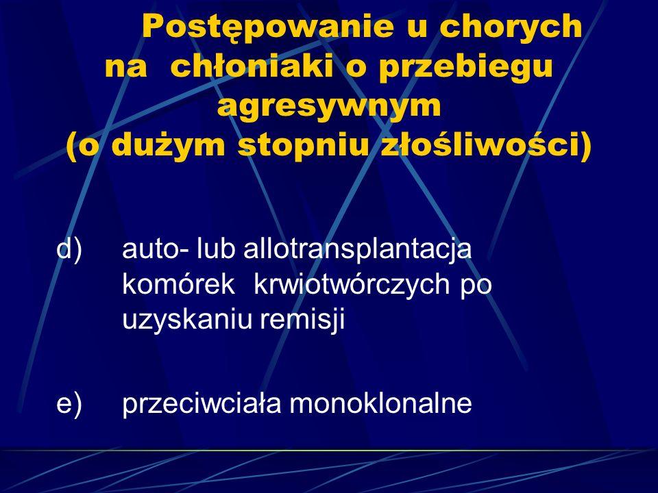 Postępowanie u chorych na chłoniaki o przebiegu agresywnym (o dużym stopniu złośliwości) d)auto- lub allotransplantacja komórek krwiotwórczych po uzyskaniu remisji e)przeciwciała monoklonalne