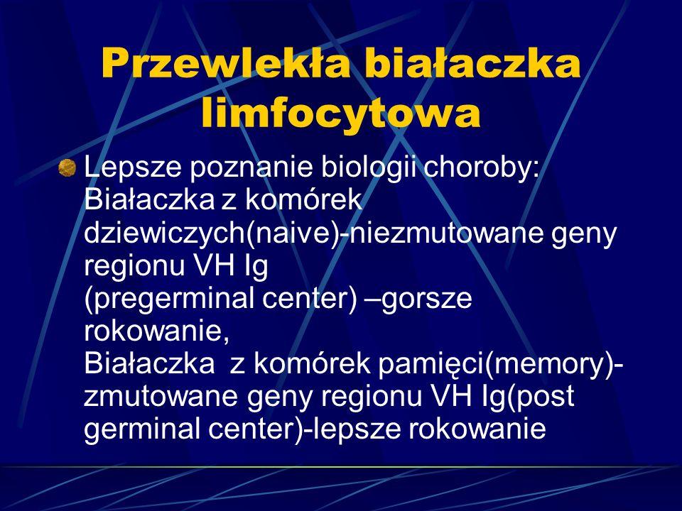 Przewlekła białaczka limfocytowa Lepsze poznanie biologii choroby: Białaczka z komórek dziewiczych(naive)-niezmutowane geny regionu VH Ig (pregerminal center) –gorsze rokowanie, Białaczka z komórek pamięci(memory)- zmutowane geny regionu VH Ig(post germinal center)-lepsze rokowanie