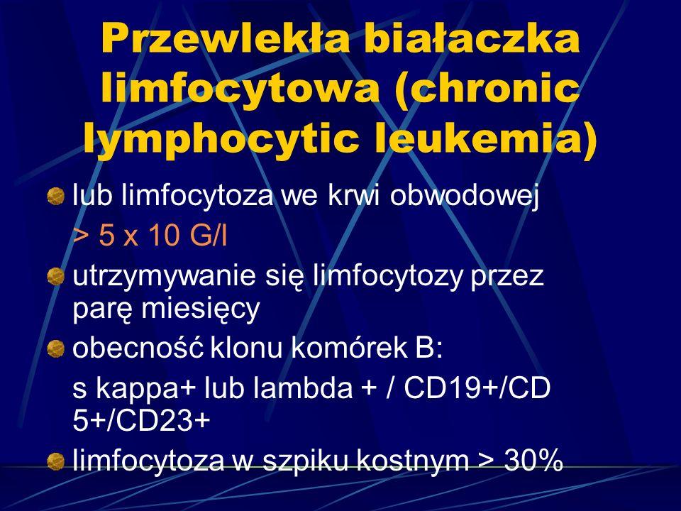 Przewlekła białaczka limfocytowa (chronic lymphocytic leukemia) lub limfocytoza we krwi obwodowej > 5 x 10 G/l utrzymywanie się limfocytozy przez parę miesięcy obecność klonu komórek B: s kappa+ lub lambda + / CD19+/CD 5+/CD23+ limfocytoza w szpiku kostnym > 30%
