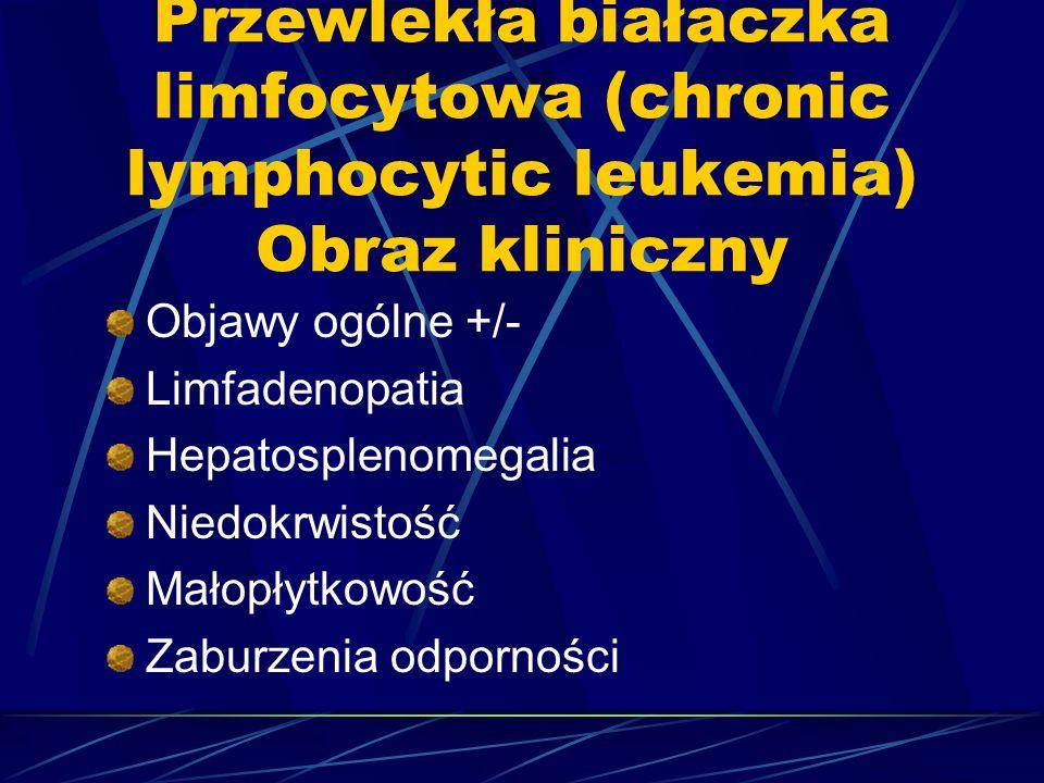 Przewlekła białaczka limfocytowa (chronic lymphocytic leukemia) Obraz kliniczny Objawy ogólne +/- Limfadenopatia Hepatosplenomegalia Niedokrwistość Małopłytkowość Zaburzenia odporności