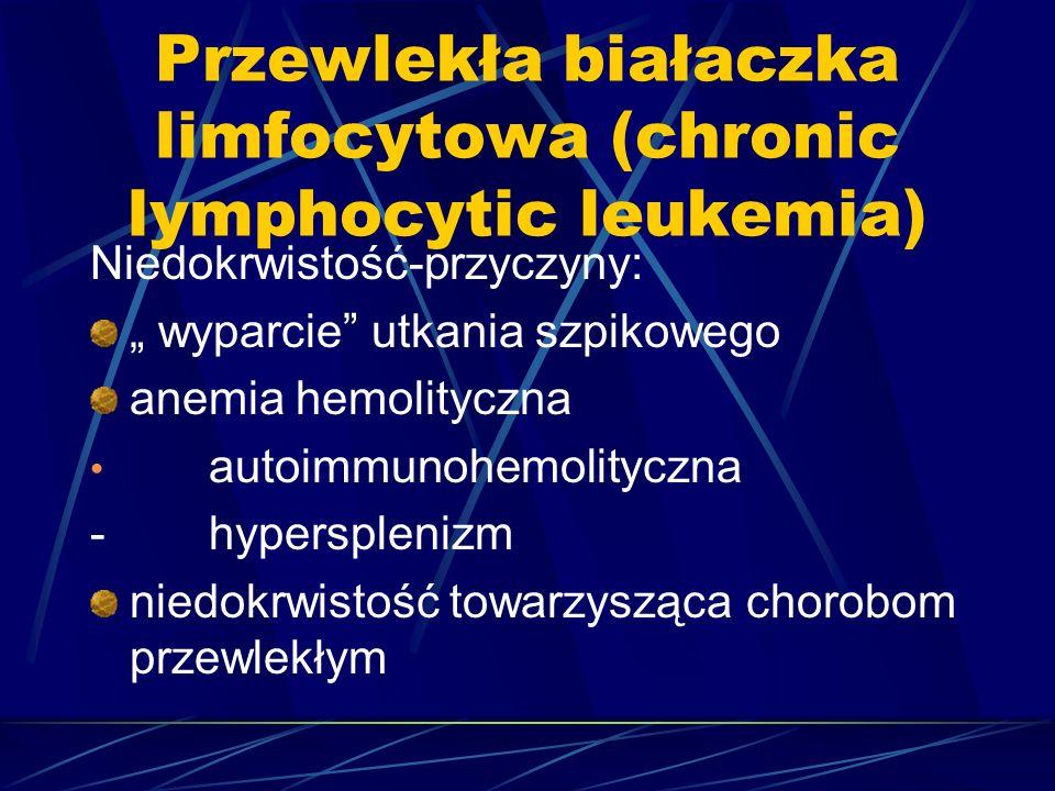 """Przewlekła białaczka limfocytowa (chronic lymphocytic leukemia) Niedokrwistość-przyczyny: """" wyparcie utkania szpikowego anemia hemolityczna autoimmunohemolityczna - hypersplenizm niedokrwistość towarzysząca chorobom przewlekłym"""