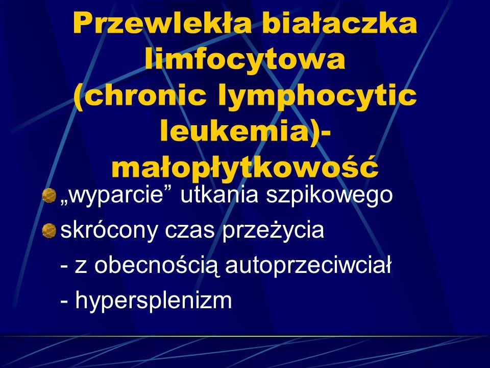 """Przewlekła białaczka limfocytowa (chronic lymphocytic leukemia)- małopłytkowość """"wyparcie utkania szpikowego skrócony czas przeżycia - z obecnością autoprzeciwciał - hypersplenizm"""
