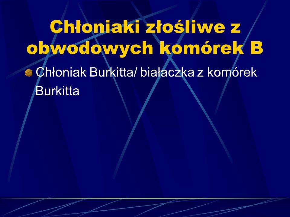 Chłoniaki złośliwe z obwodowych komórek B Chłoniak Burkitta/ białaczka z komórek Burkitta