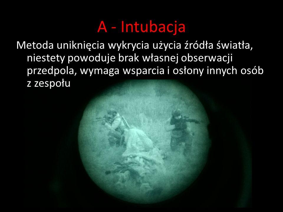 A - Intubacja Metoda uniknięcia wykrycia użycia źródła światła, niestety powoduje brak własnej obserwacji przedpola, wymaga wsparcia i osłony innych osób z zespołu