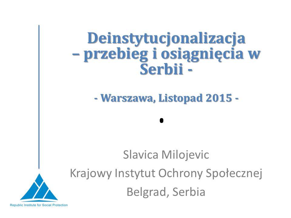 Deinstytucjonalizacja – przebieg i osiągnięcia w Serbii - - Warszawa, Listopad 2015 - Slavica Milojevic Krajowy Instytut Ochrony Społecznej Belgrad, Serbia
