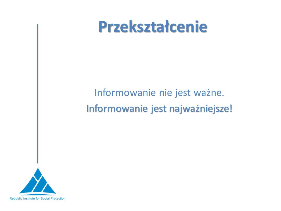 Przekształcenie Informowanie nie jest ważne. Informowanie jest najważniejsze!