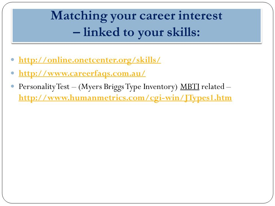 Matching your career interest – linked to your skills: http://online.onetcenter.org/skills/ http://www.careerfaqs.com.au/ Personality Test – (Myers Briggs Type Inventory) MBTI related – http://www.humanmetrics.com/cgi-win/JTypes1.htm http://www.humanmetrics.com/cgi-win/JTypes1.htm