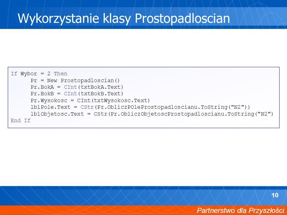 Partnerstwo dla Przyszłości 10 Wykorzystanie klasy Prostopadloscian If Wybor = 2 Then Pr = New Prostopadloscian() Pr.BokA = CInt(txtBokA.Text) Pr.BokB = CInt(txtBokB.Text) Pr.Wysokosc = CInt(txtWysokosc.Text) lblPole.Text = CStr(Pr.ObliczPOleProstopadloscianu.ToString( N2 )) lblObjetosc.Text = CStr(Pr.ObliczObjetoscProstopadloscianu.ToString( N2 ) End If