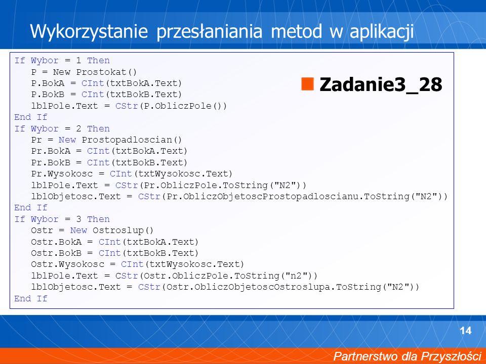 Partnerstwo dla Przyszłości 14 Wykorzystanie przesłaniania metod w aplikacji If Wybor = 1 Then P = New Prostokat() P.BokA = CInt(txtBokA.Text) P.BokB = CInt(txtBokB.Text) lblPole.Text = CStr(P.ObliczPole()) End If If Wybor = 2 Then Pr = New Prostopadloscian() Pr.BokA = CInt(txtBokA.Text) Pr.BokB = CInt(txtBokB.Text) Pr.Wysokosc = CInt(txtWysokosc.Text) lblPole.Text = CStr(Pr.ObliczPole.ToString( N2 )) lblObjetosc.Text = CStr(Pr.ObliczObjetoscProstopadloscianu.ToString( N2 )) End If If Wybor = 3 Then Ostr = New Ostroslup() Ostr.BokA = CInt(txtBokA.Text) Ostr.BokB = CInt(txtBokB.Text) Ostr.Wysokosc = CInt(txtWysokosc.Text) lblPole.Text = CStr(Ostr.ObliczPole.ToString( n2 )) lblObjetosc.Text = CStr(Ostr.ObliczObjetoscOstroslupa.ToString( N2 )) End If Zadanie3_28