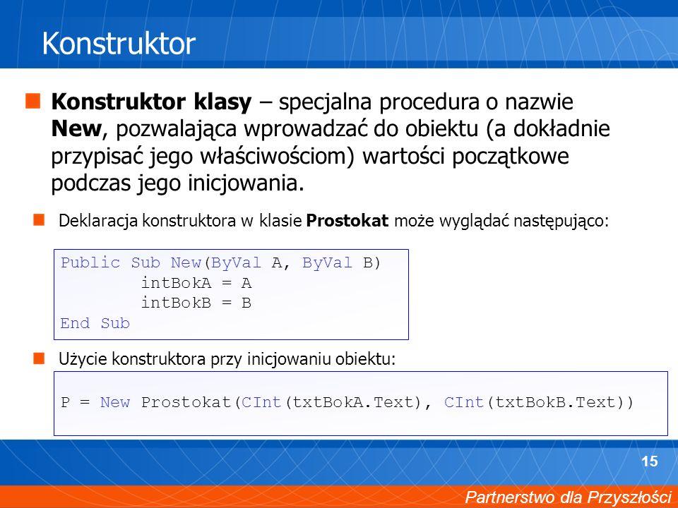 Partnerstwo dla Przyszłości 15 Konstruktor Konstruktor klasy – specjalna procedura o nazwie New, pozwalająca wprowadzać do obiektu (a dokładnie przypisać jego właściwościom) wartości początkowe podczas jego inicjowania.