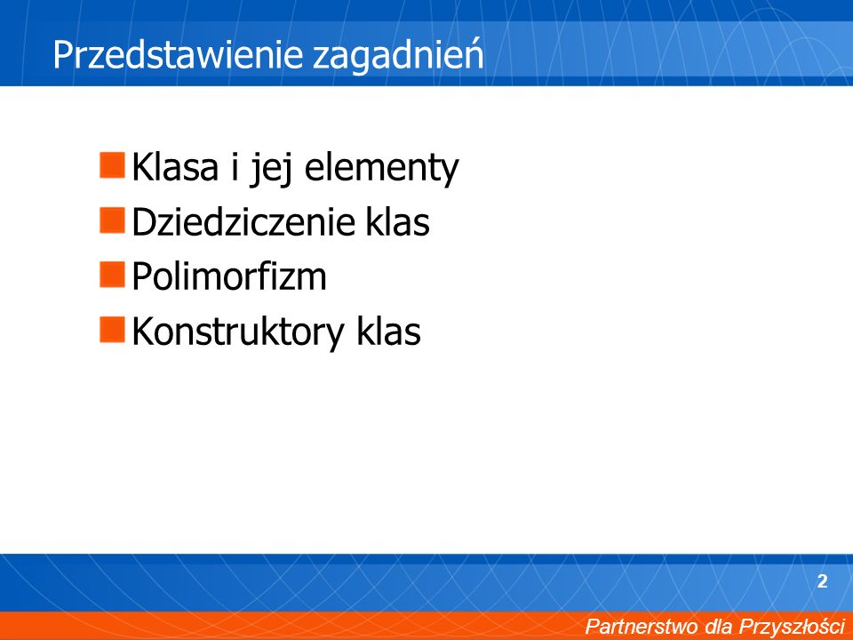 Partnerstwo dla Przyszłości 2 Przedstawienie zagadnień Klasa i jej elementy Dziedziczenie klas Polimorfizm Konstruktory klas