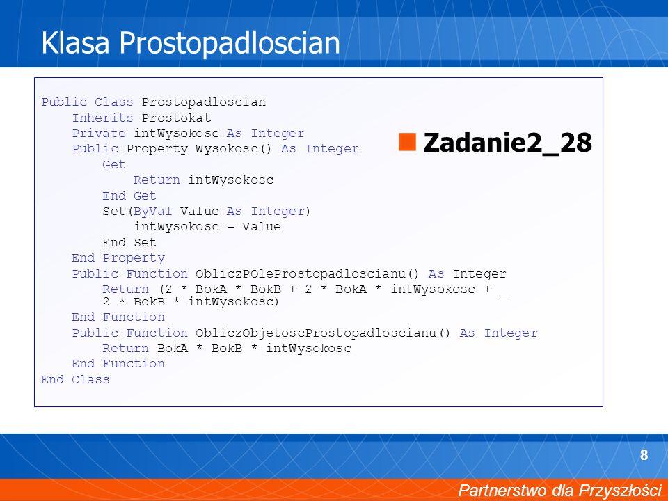 Partnerstwo dla Przyszłości 9 Modyfikacja projektu formularza Private Sub RbtnProstokat_CheckedChanged(ByVal sender As System.Object, ByVal e As System.EventArgs) Handles rbtnProstokat.CheckedChanged lblPole.Text = 0 txtBokA.Text = 0 txtBokB.Text = 0 lblObjetosc.Visible = False lblOb.Visible = False lblW.Visible = False txtWysokosc.Visible = False Wybor = 1 End Sub Zadanie2_28
